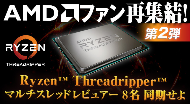 AMDファン再集結!第2弾 ~Ryzen™ Threadripper™ マルチスレッドレビュアー 8名 同期せよ~